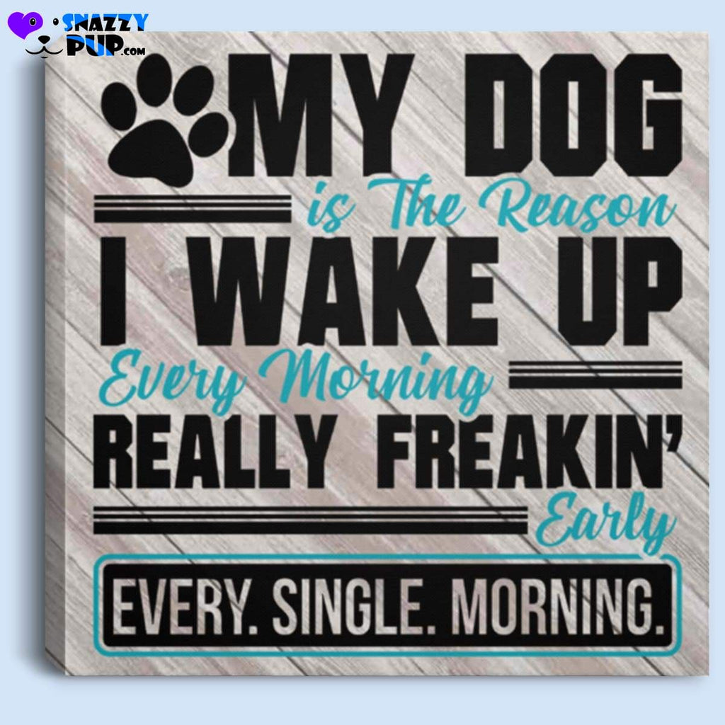 My Dog Is The The Reason I Wake Up Really Early - Canvas Art - Housewares