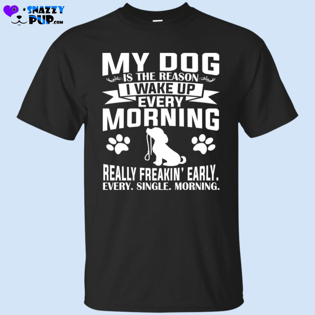 My Dog Is The Reason I Wake Up Really Early...T-Shirt - T-Shirts