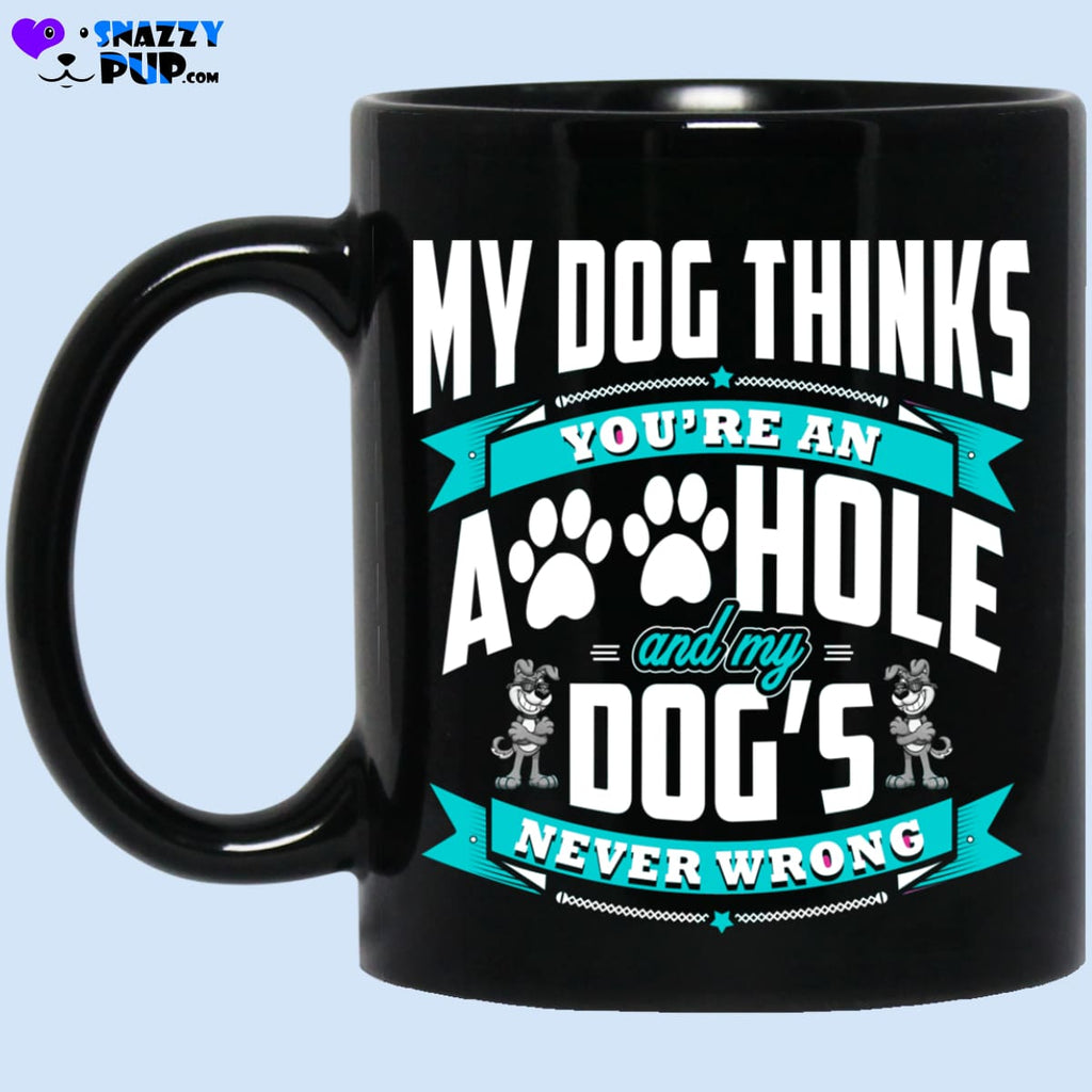 My Dog Thinks Youre An A**hole And My Dogs Never Wrong - Apparel