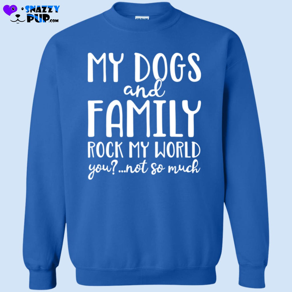 My Dogs And Family Rock My World... - Sweatshirts
