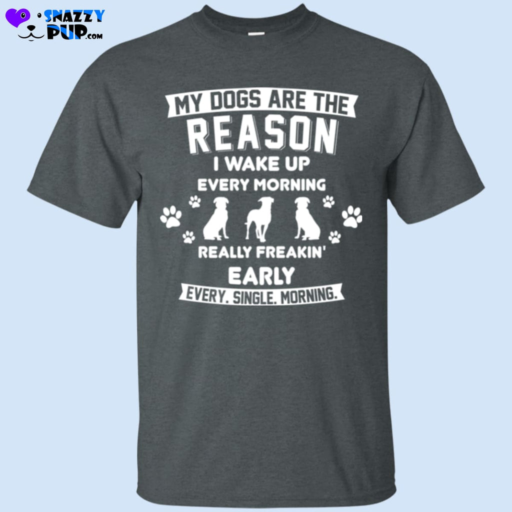 My Dogs Are The Reason I Wake Up Really Early...T-Shirt - T-Shirts