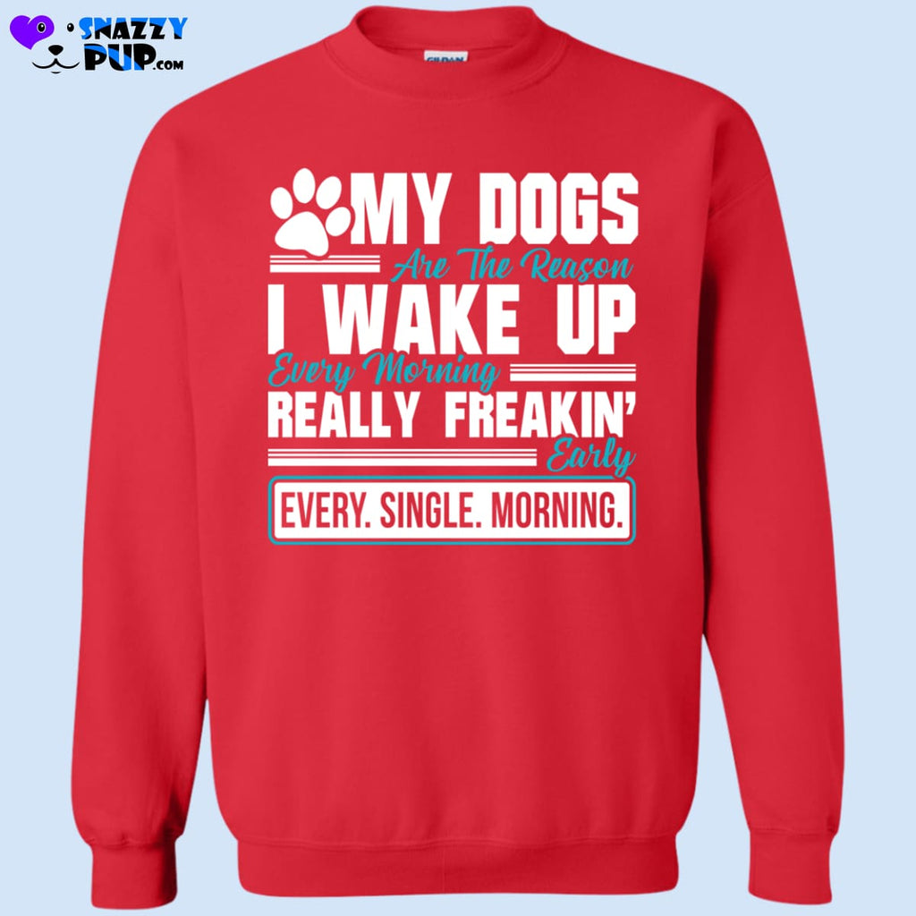 My Dogs Wake Me Up Really Freakin Early - Sweatshirts