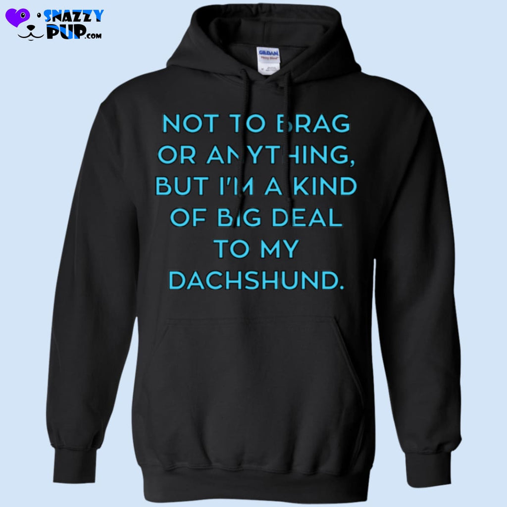 Not To Brag Or Anything But Im A Kind Of Big Deal To My Dachshund - Apparel