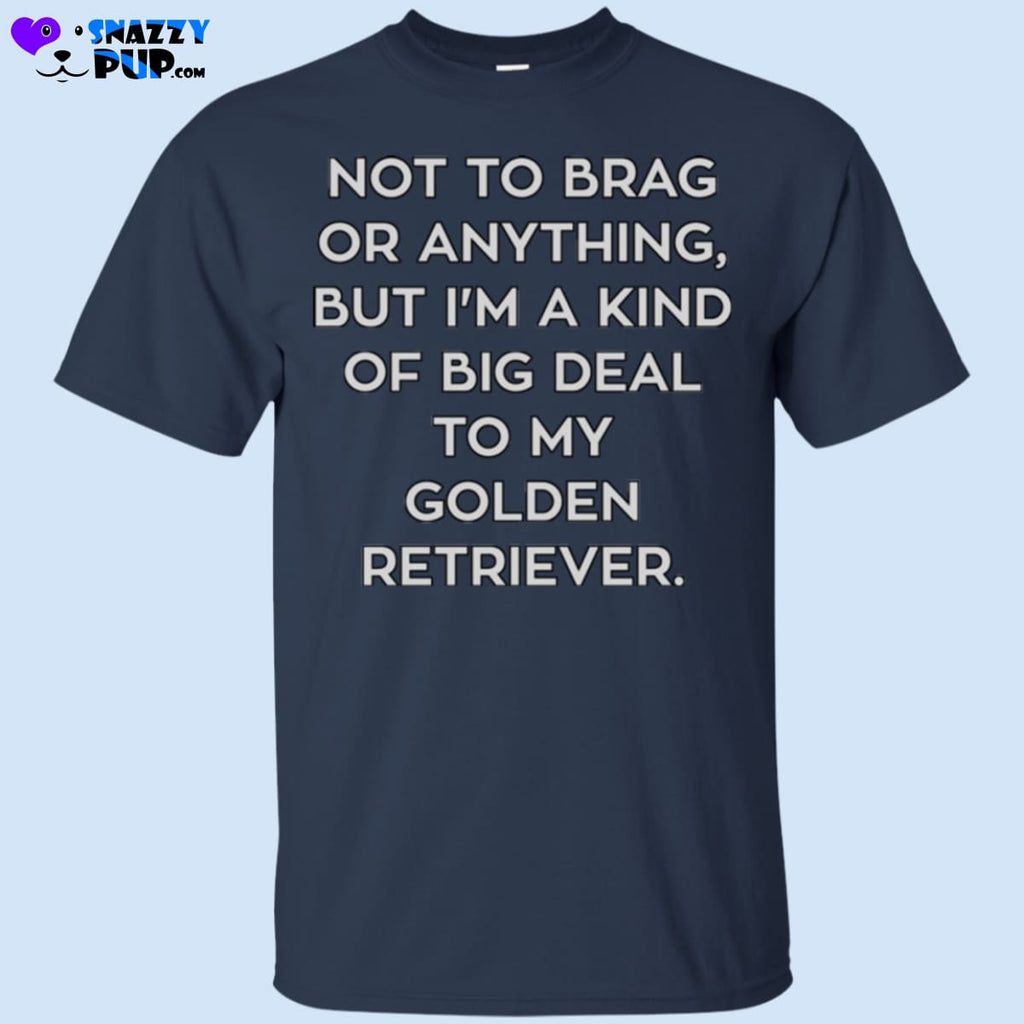 Not To Brag Or Anything But Im A Kind Of Big Deal To My Golden Retriever - Apparel