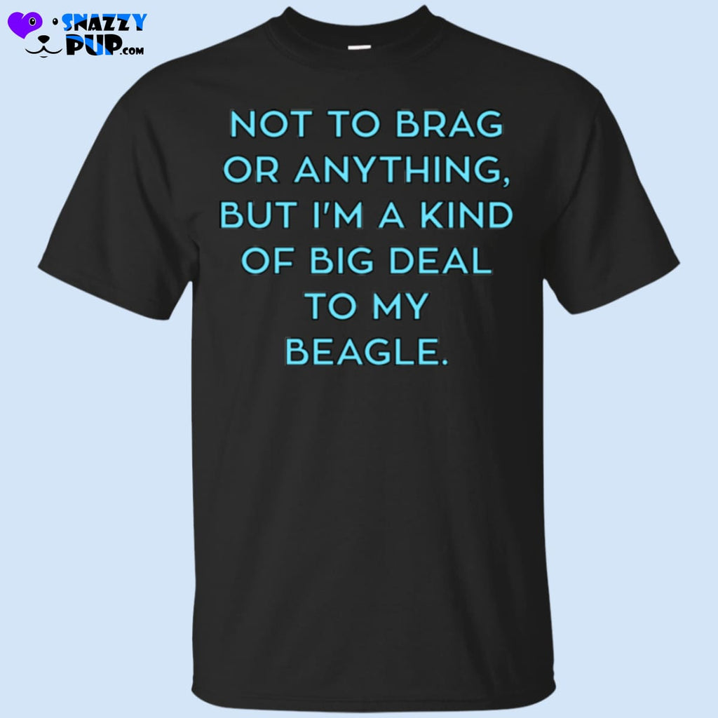 Not To Brag Or Anything But Im Kind Of A Big Deal To My Beagle - Apparel
