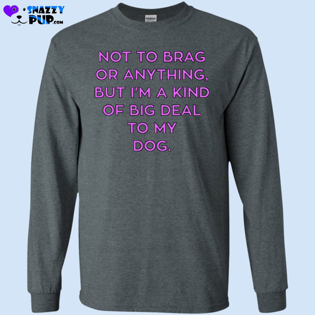 Not To Brag Or Anything But Im Kind Of A Big Deal To My Dog - T-Shirts