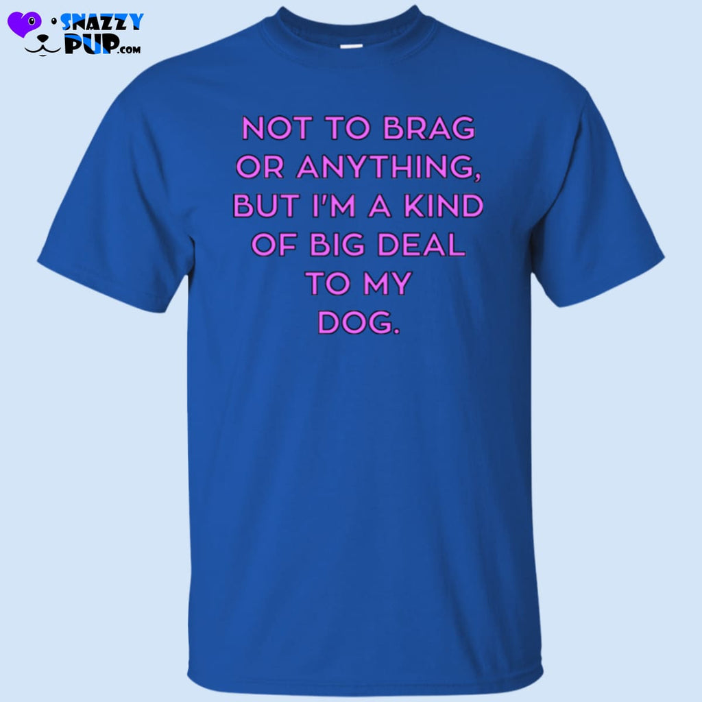 Not To Brag Or Anything But Im Kind Of A Big Deal To My Dog T-Shirt - T-Shirts
