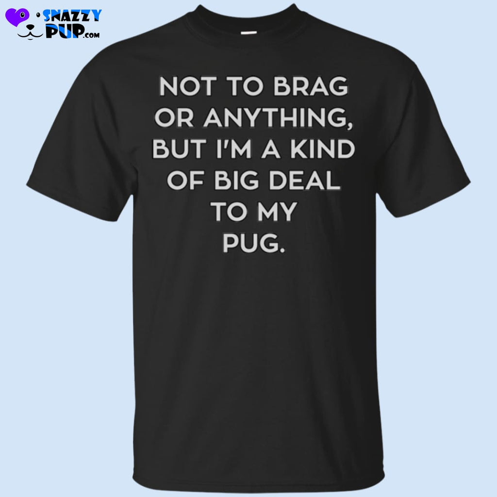Not To Brag Or Anything But Im Kind Of A Big Deal To My Pug - Apparel