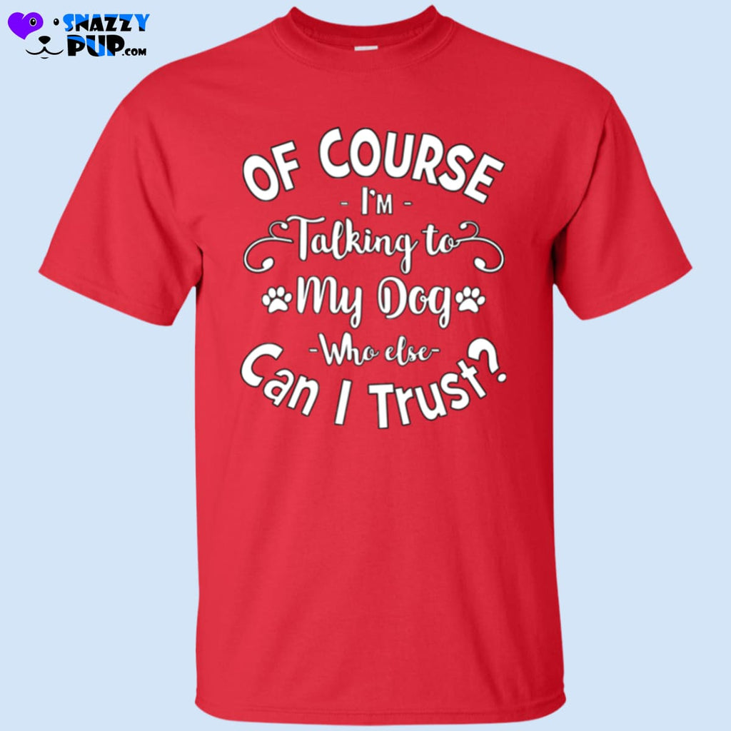 Of Course Im Talking To My Dog T-Shirt - T-Shirts