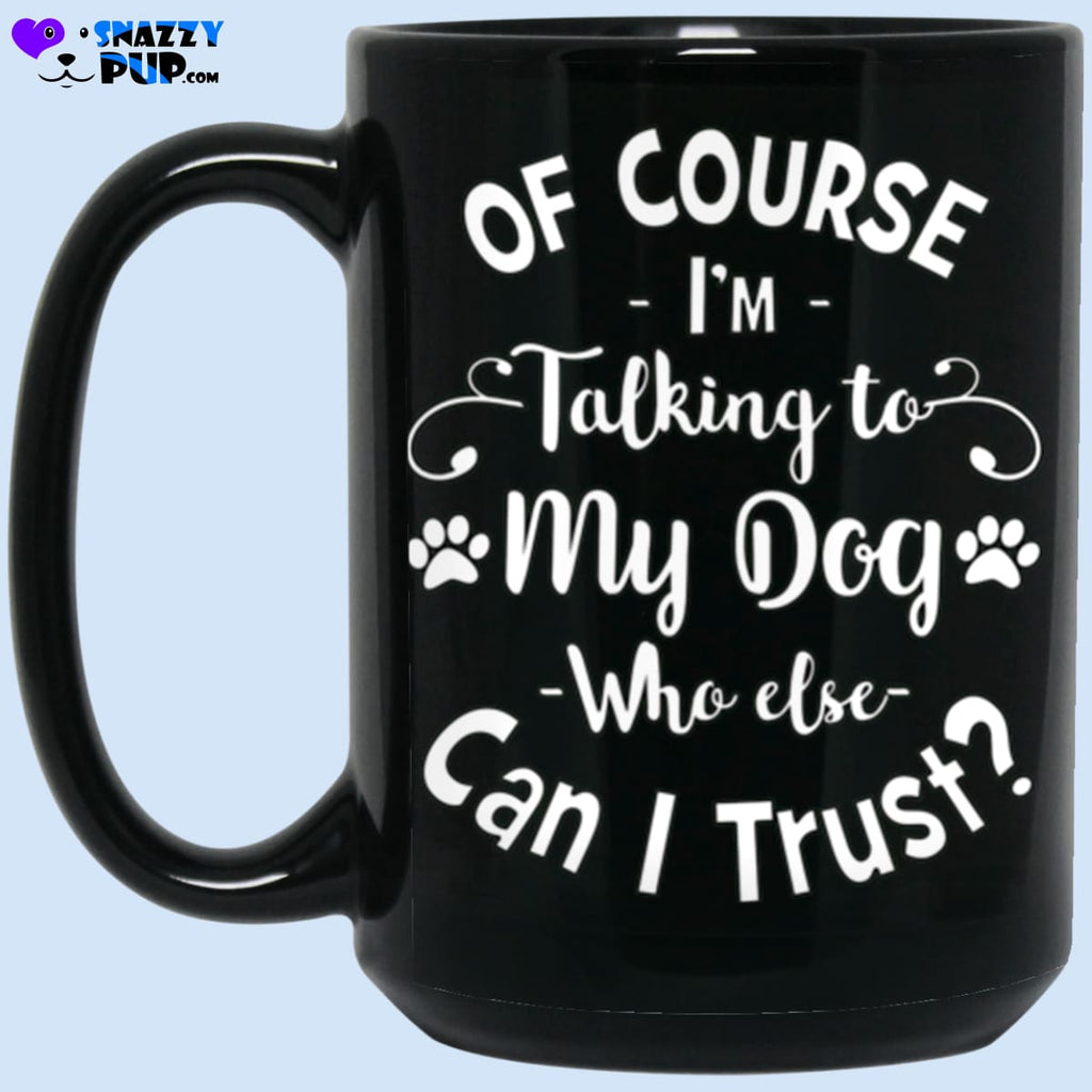 Of Course Im Talking To My Dog Who Else Can I Trust - Apparel