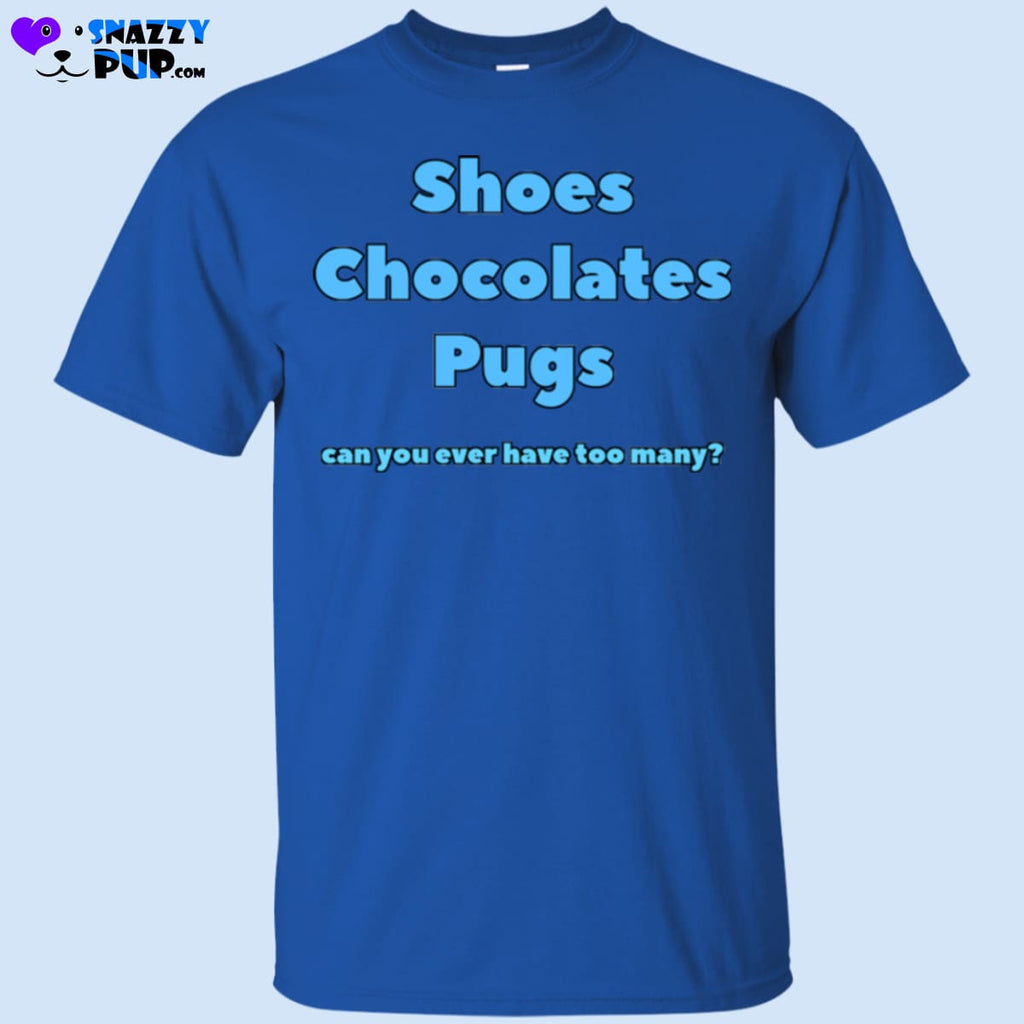 Shoes Chocolates Pugs...can You Ever Have Too Many - Apparel