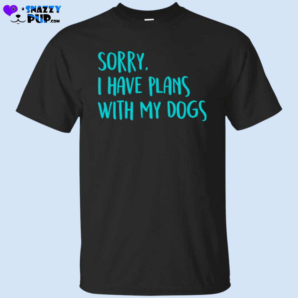 Sorry I Have Plans With My Dogs T-Shirt - T-Shirts