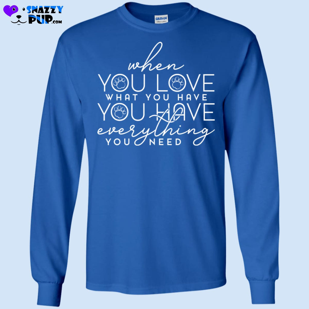 When You Love What You Have You Have Everything You Need - T-Shirts