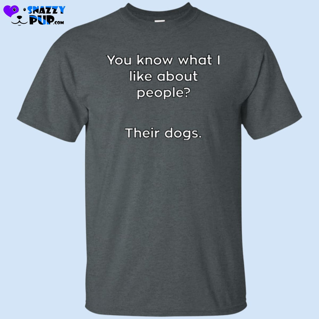 You Know What I Like About People Their Dogs T-Shirt - T-Shirts