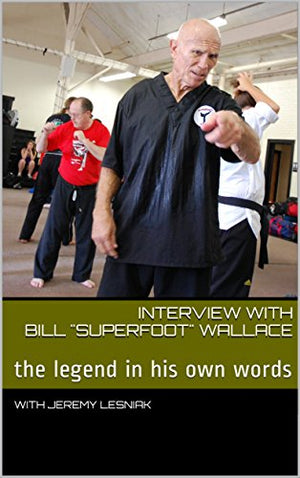 "Interview with Bill ""Superfoot"" Wallace: The Legend Bill Wallace in His Own Words"