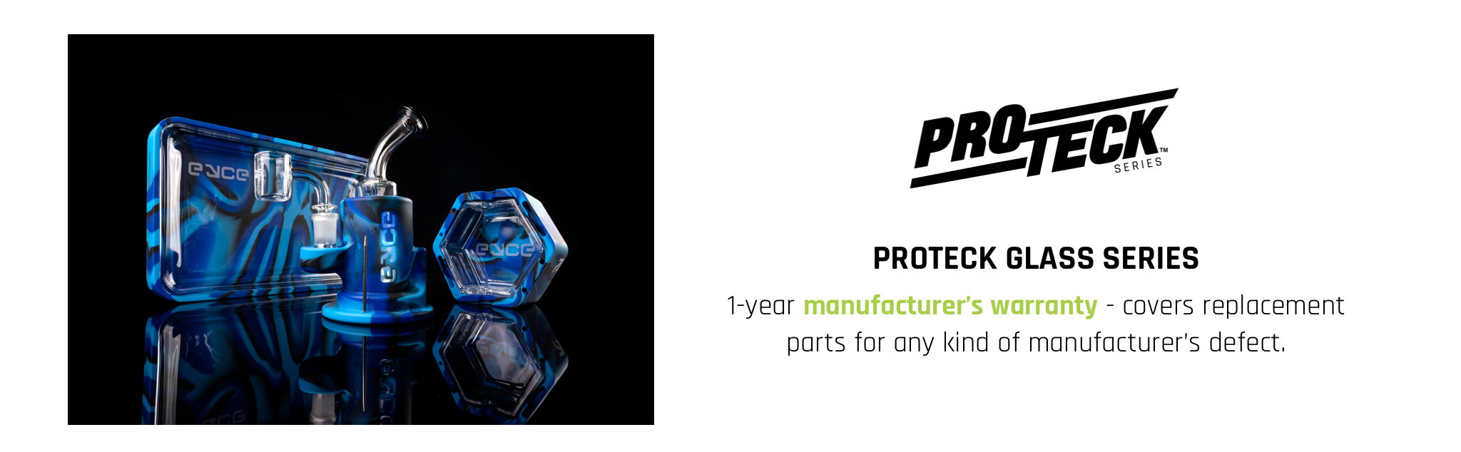 Proteck glass series warranty covers any kind of manufacturer's defect within 1 year of purchase. All smoking products and smoking accessories are backed by the 1 year manufacturer's warranty.