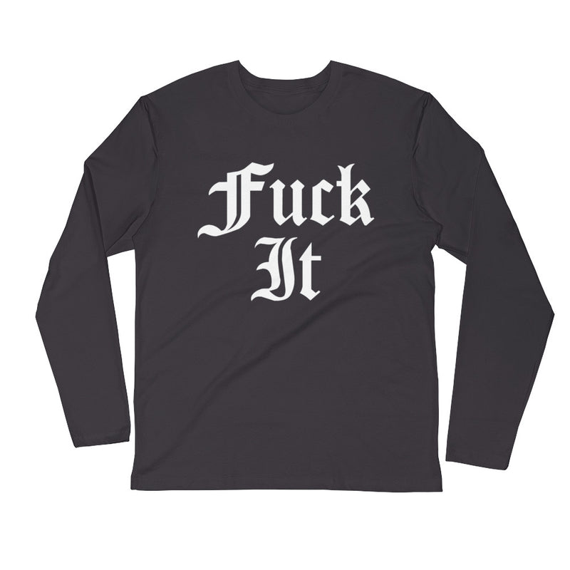 Fuck It-Long Sleeve Fitted Crew