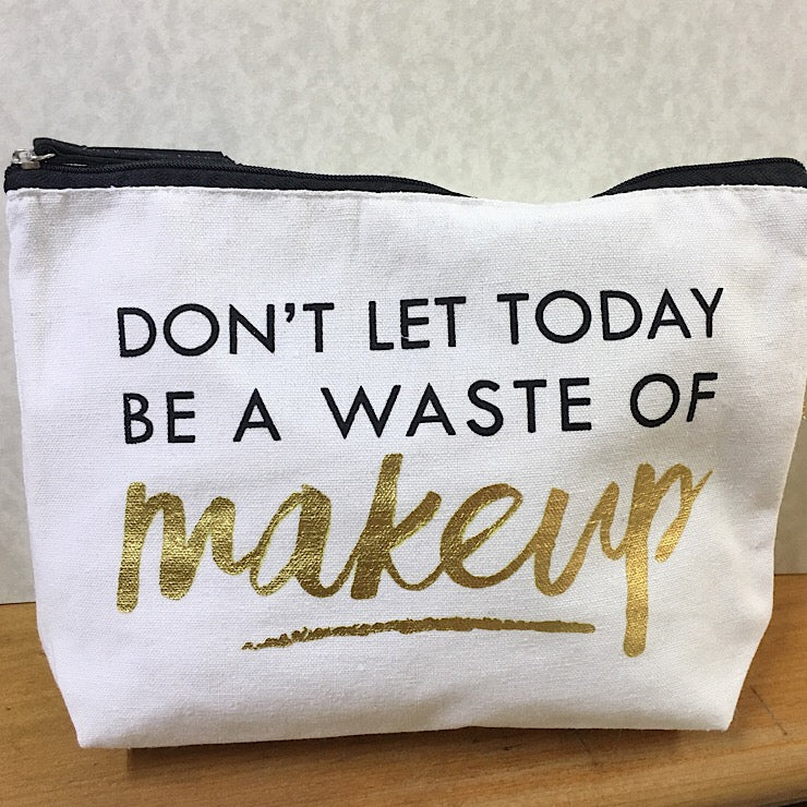 DON'T LET TODAY BE A WASTE OF MAKEUP BAG