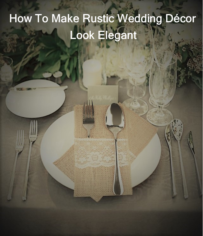 How To Make Rustic Wedding Decor Look Elegant