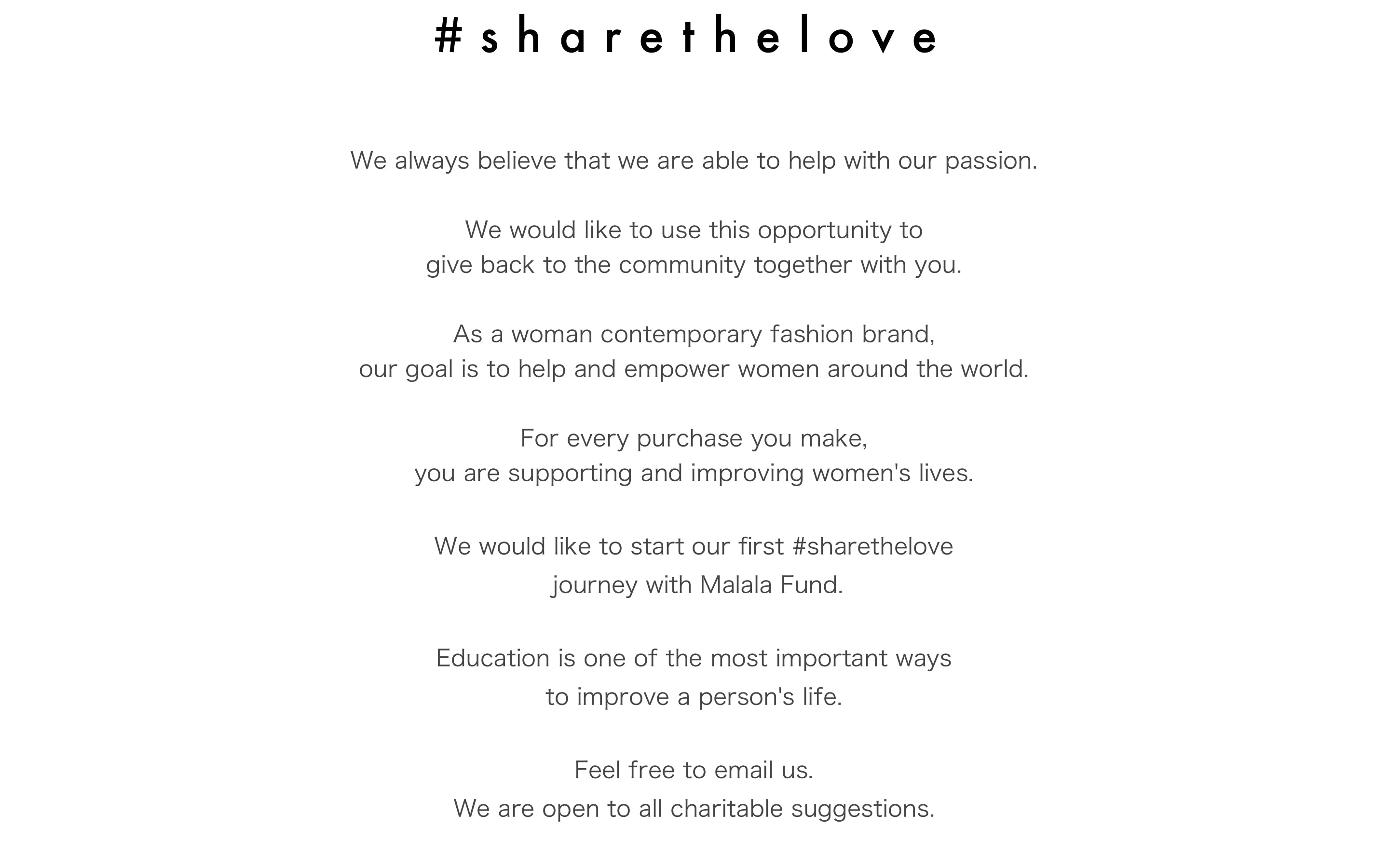 We always believe that we are able to help with our passion.  We would like to use this opportunity to  give back to the community together with you.    As a woman contemporary fashion brand,  our goal is to help and empower women around the world.  For every purchase you make,  you are supporting and improving women's lives.  We would like to start our first #sharethelove   journey with Malala Fund.    Education is one of the most important ways   to improve a person's life.   Feel free to email us. We are open to all charitable suggestions.