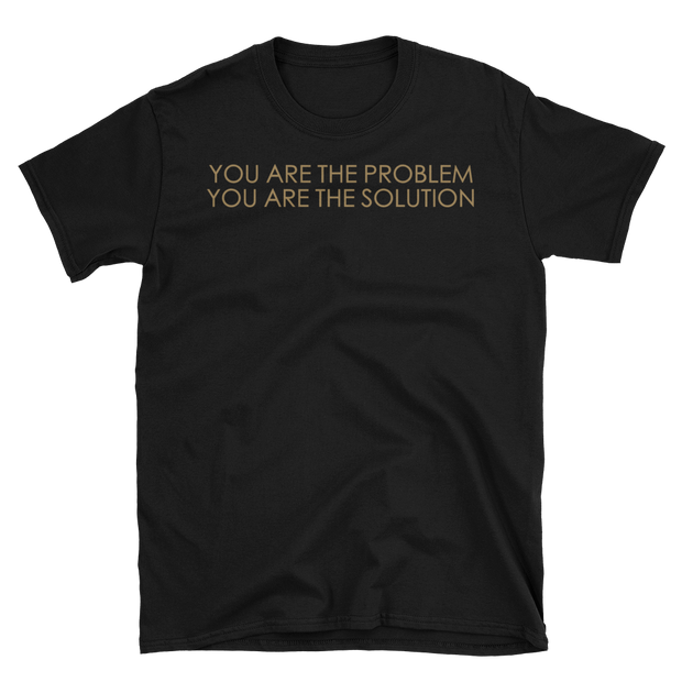 """YOU ARE THE PROBLEM YOU ARE THE SOLUTION"""
