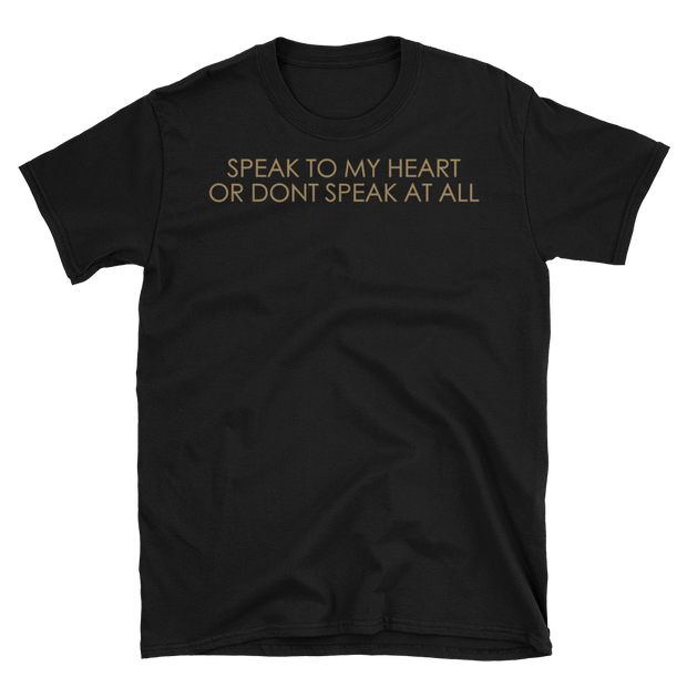 """SPEAK TO MY HEART OR DONT SPEAK AT ALL"""