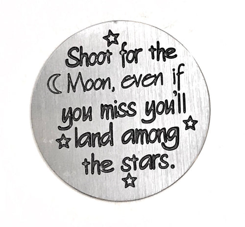 Shoot for the moon, even if you miss you'll land amongst the stars.