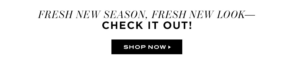 Fresh New Season, Fresh New Look - Check It Out! Shop Now