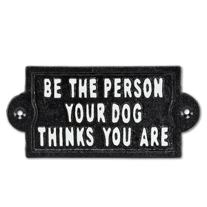 Be the Person Your Dog Think You Are Cast Iron Sign
