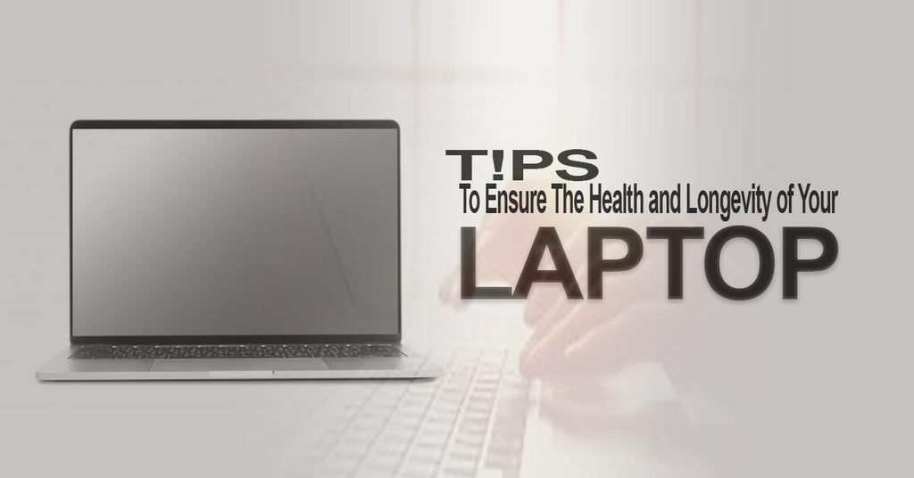 Tips To Ensure The Health and Longevity of Your Laptop