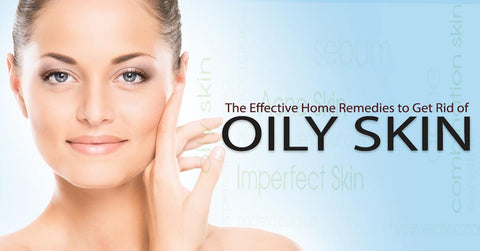 The Effective Home Remedies to Get Rid of Oily Skin