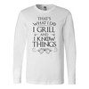 I Grill and I Know Things Long Sleeve T-Shirt