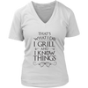 I Grill and I Know Things Ladies V-Neck T-Shirt