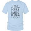 I Grill and I Know Things Unisex T-Shirt