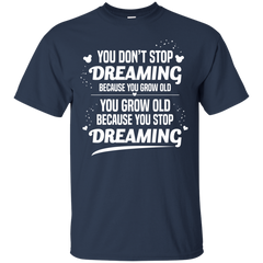 Dreaming Shirts You grow old because You stop dreaming T-shirts Hoodies Sweatshirts