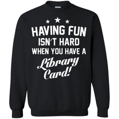 Book Shirts Having Fun Isn't Hard When You Have a Library Card T-shirts Hoodies Sweatshirts