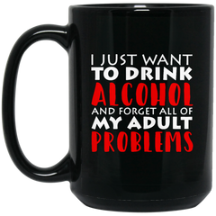 Alcohol Mug Just Want To Drink Alcohol & Forget All Of My Adult Problems Coffee Mug Tea Mug