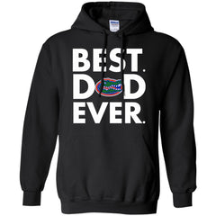 Father s Day Florida Gators Tshirts Best Dad Ever Hoodies Sweatshirts