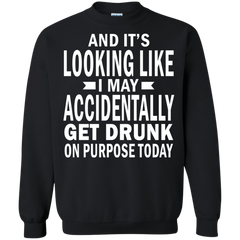 Purpose Today T-shirts It's Looking Like I May Accidentally Get Drunk Shirts Hoodies Sweatshirts