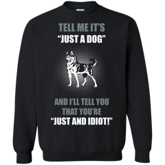 Dog Husky Shirts Tell me It's just a Dog You're Just Idiot T-shirts Hoodies Sweatshirts