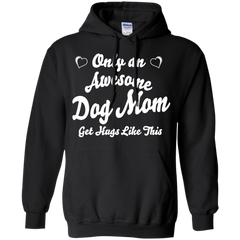 Mother's Day Gift T-shirts Only An Awsome Dog Mom Get Hugs Like This Shirts Hoodies Sweatshirts