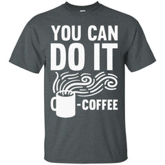 Coffee Shirts YOU CAN DO IT - COFFEE T shirts Hoodies Sweatshirts