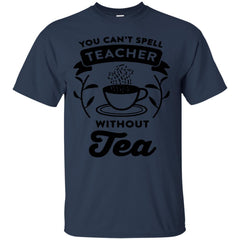 Tea Shirts YOU CAN'T SPELL TEACHER WITHOUT TEA T shirts Hoodies Sweatshirts