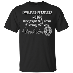 Mother's day Family T-shirts Police Officer Mom Some People Only Dream of Meeting Their Hero I Raised Mine Shirts Hoodies Sweatshirts
