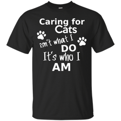 Cats Shirts Caring for Cats isn't what I do It's who I am T-shirts Hoodies Sweatshirts - TeeDoggie.Com