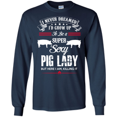 Pig lady Shirts Never imagined to grow up to be a super sexy pig lady T-shirts Hoodies Sweatshirts