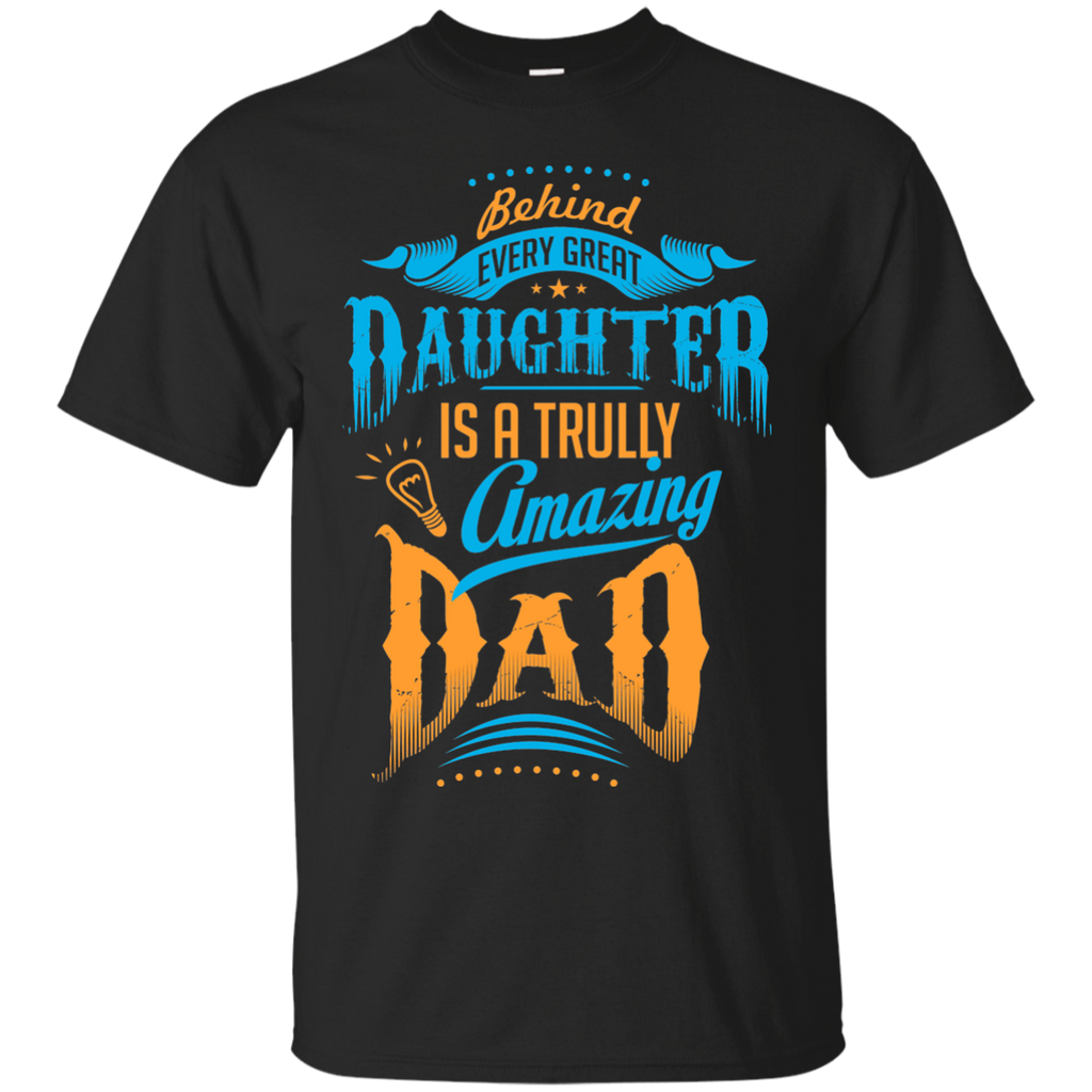 Father's Day Family Dad Daughter Shirts Behind great Daughter is a truly amazing Dad T-shirts Hoodies Sweatshirts