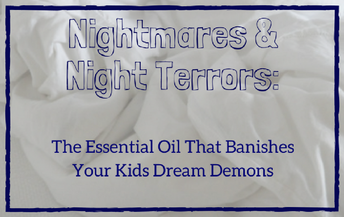 Nightmares & Night Terrors: The Essential Oil That Banishes Your Child's Dream Demons