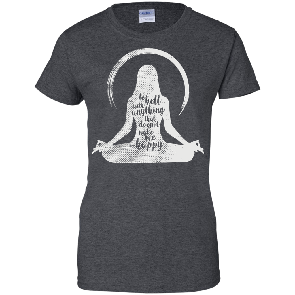 Yoga - TO HELL WITH ANYTHING THAT DOESN'T MAKE ME HAPPY T shirt & Hoodie