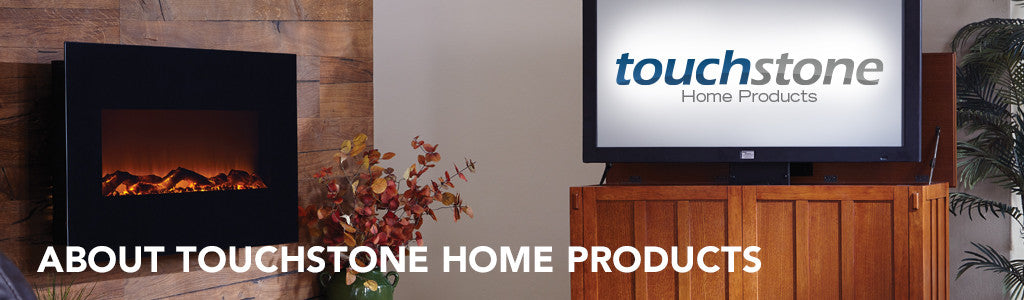 Learn about Touchstone Home Products, a leader in TV lift cabinets, TV lift mechanisms and electric fireplaces since 2005